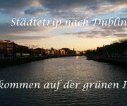 Städtetrip nach Dublin - Willkommen auf der grünen Insel!