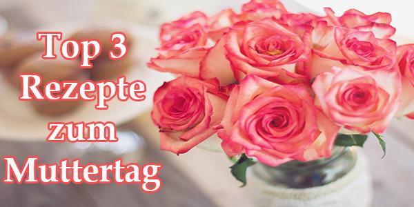 Top 3 Rezepte für den Muttertag